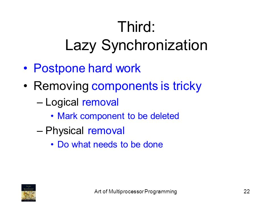 Art of Multiprocessor Programming22 Third: Lazy Synchronization Postpone hard work Removing components is tricky –Logical removal Mark component to be deleted –Physical removal Do what needs to be done