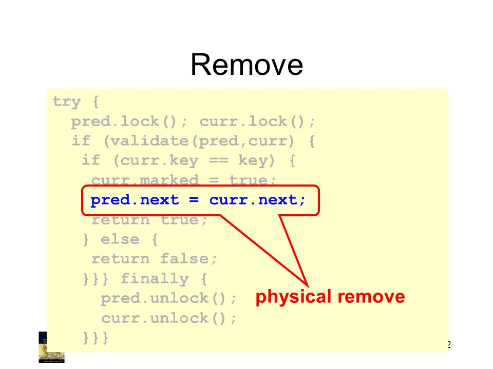 Art of Multiprocessor Programming222 Remove try { pred.lock(); curr.lock(); if (validate(pred,curr) { if (curr.key == key) { curr.marked = true; pred.next = curr.next; return true; } else { return false; }}} finally { pred.unlock(); curr.unlock(); }}} physical remove