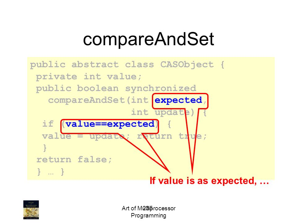235 public abstract class CASObject { private int value; public boolean synchronized compareAndSet(int expected, int update) { if (value==expected) { value = update; return true; } return false; } … } compareAndSet If value is as expected, …