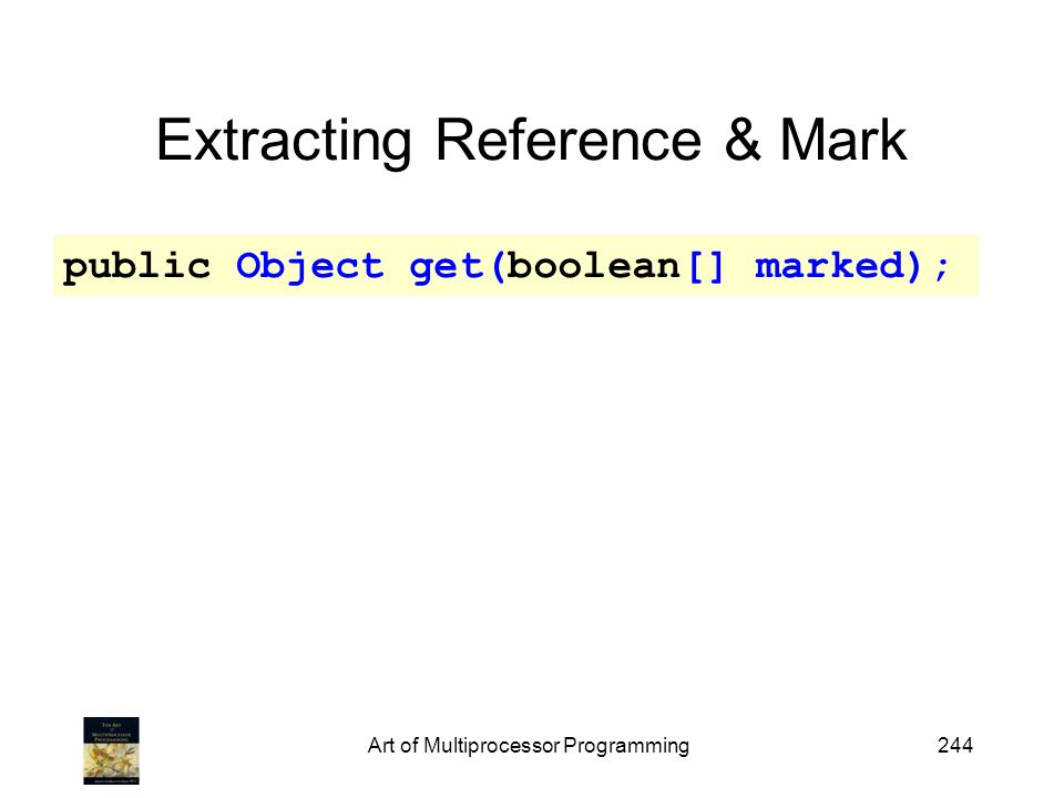 Art of Multiprocessor Programming244 Extracting Reference & Mark public Object get(boolean[] marked);