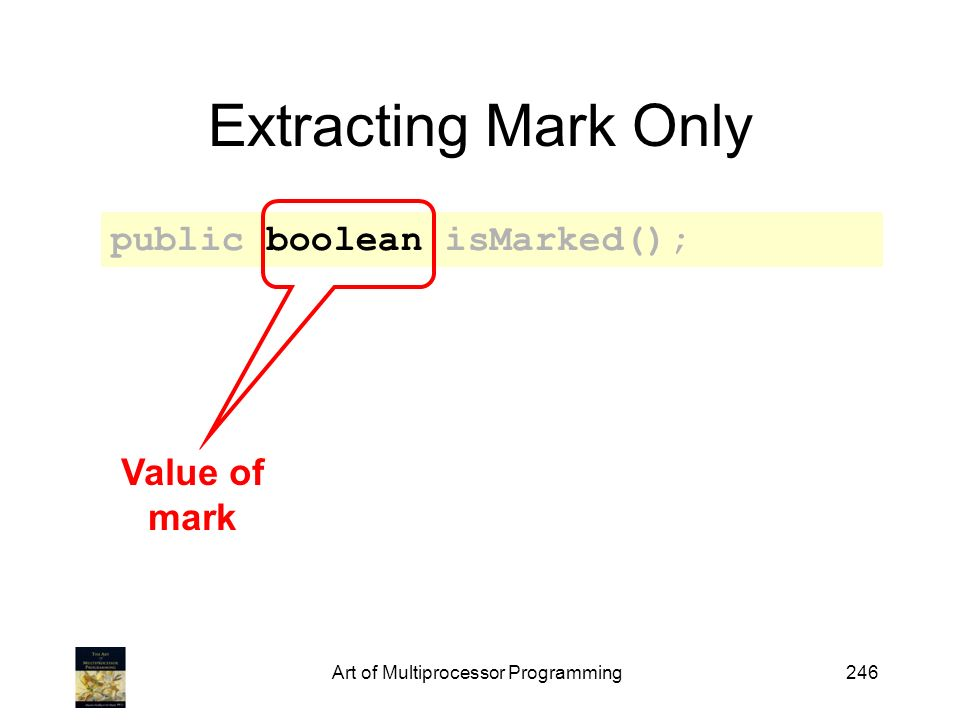 Art of Multiprocessor Programming246 Extracting Mark Only public boolean isMarked(); Value of mark