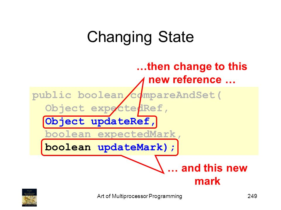 Art of Multiprocessor Programming249 Changing State public boolean compareAndSet( Object expectedRef, Object updateRef, boolean expectedMark, boolean updateMark); …then change to this new reference … … and this new mark