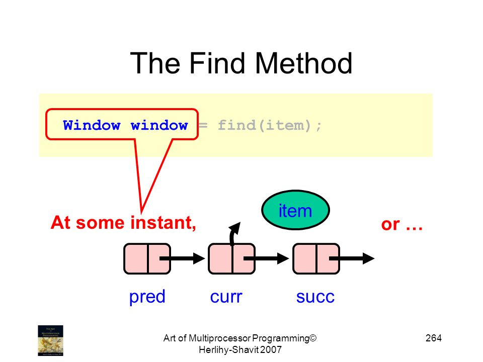Art of Multiprocessor Programming© Herlihy-Shavit The Find Method Window window = find(item); At some instant, predcurrsucc item or …