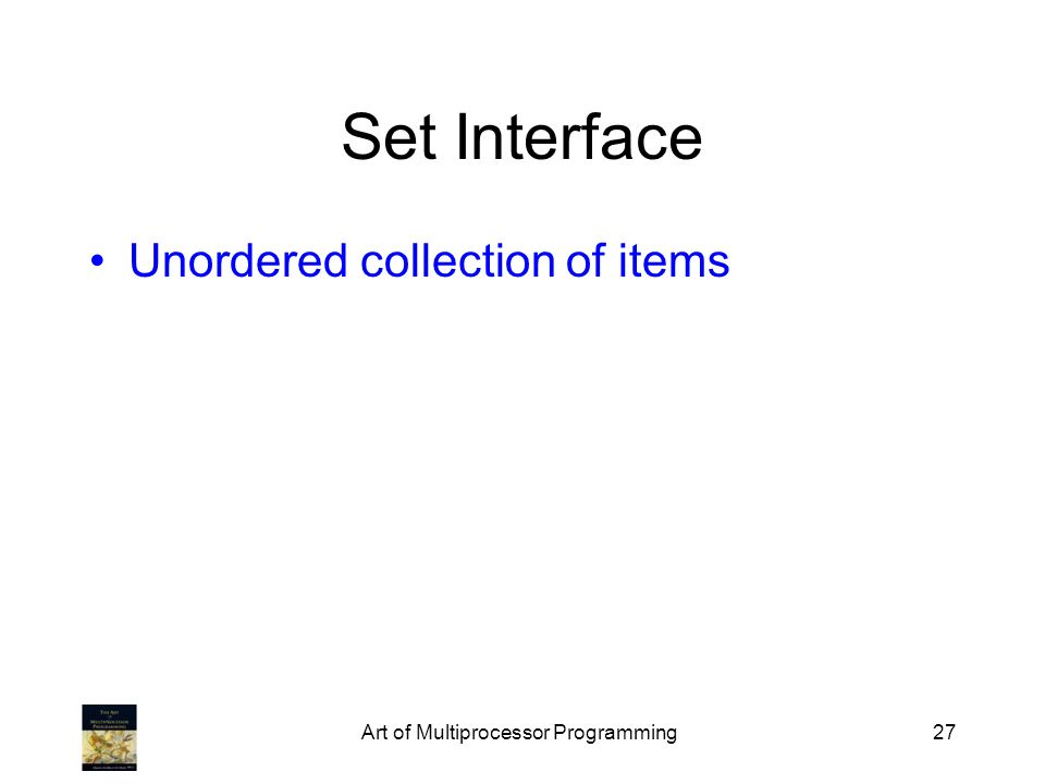 Art of Multiprocessor Programming27 Set Interface Unordered collection of items