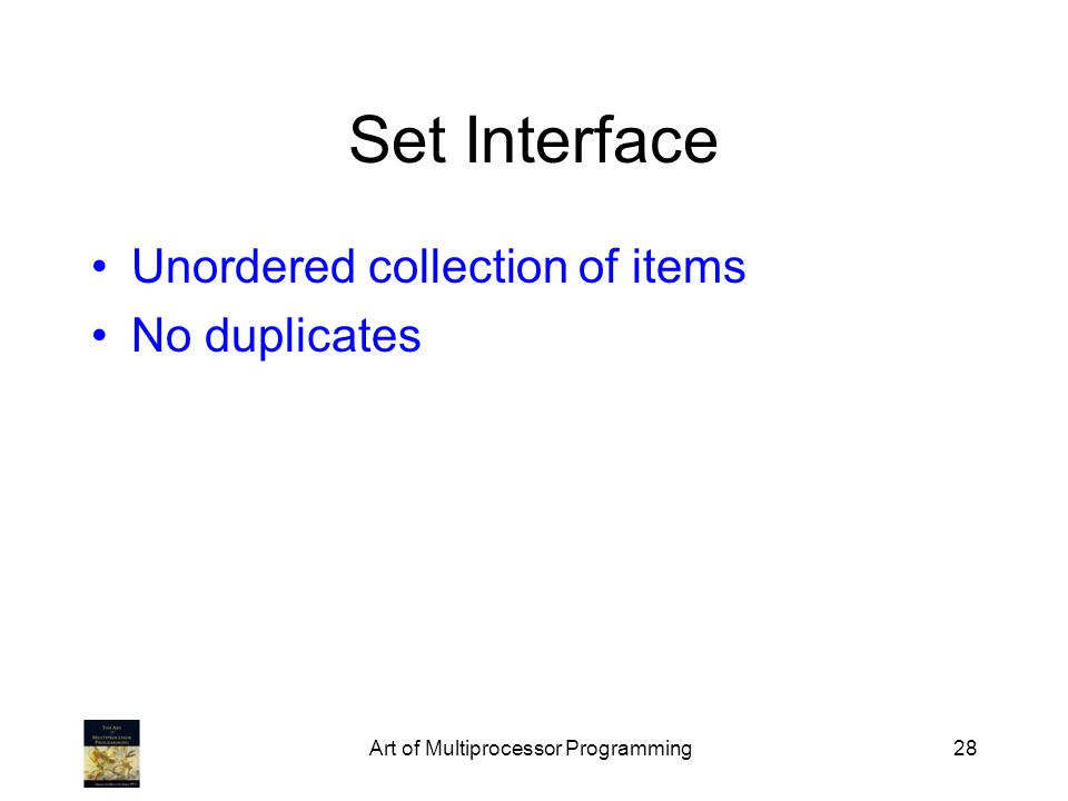 Art of Multiprocessor Programming28 Set Interface Unordered collection of items No duplicates