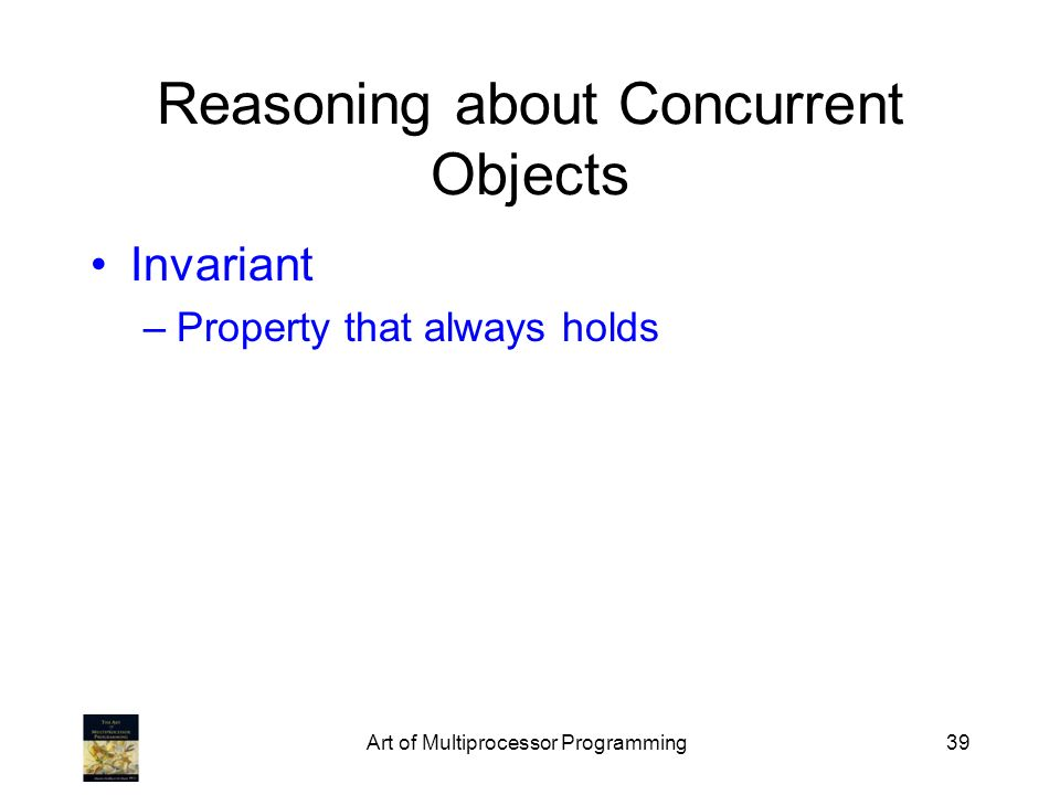 Art of Multiprocessor Programming39 Reasoning about Concurrent Objects Invariant –Property that always holds