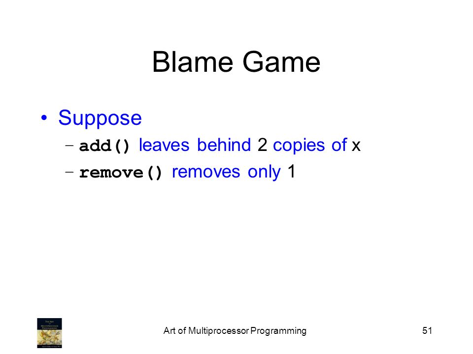 Art of Multiprocessor Programming51 Blame Game Suppose –add() leaves behind 2 copies of x –remove() removes only 1