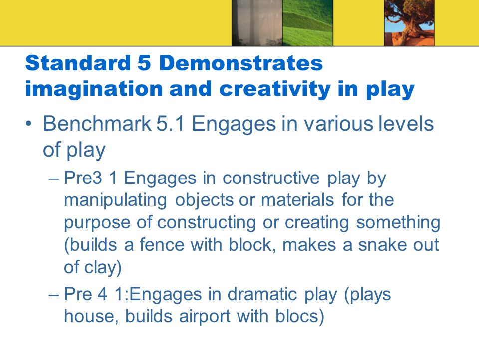 Standard 5 Demonstrates imagination and creativity in play Benchmark 5.1 Engages in various levels of play –Pre3 1 Engages in constructive play by manipulating objects or materials for the purpose of constructing or creating something (builds a fence with block, makes a snake out of clay) –Pre 4 1:Engages in dramatic play (plays house, builds airport with blocs)