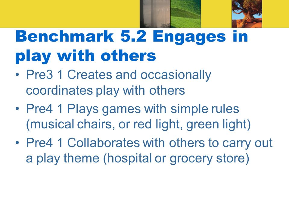 Benchmark 5.2 Engages in play with others Pre3 1 Creates and occasionally coordinates play with others Pre4 1 Plays games with simple rules (musical chairs, or red light, green light) Pre4 1 Collaborates with others to carry out a play theme (hospital or grocery store)