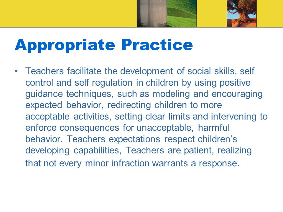 Appropriate Practice Teachers facilitate the development of social skills, self control and self regulation in children by using positive guidance techniques, such as modeling and encouraging expected behavior, redirecting children to more acceptable activities, setting clear limits and intervening to enforce consequences for unacceptable, harmful behavior.