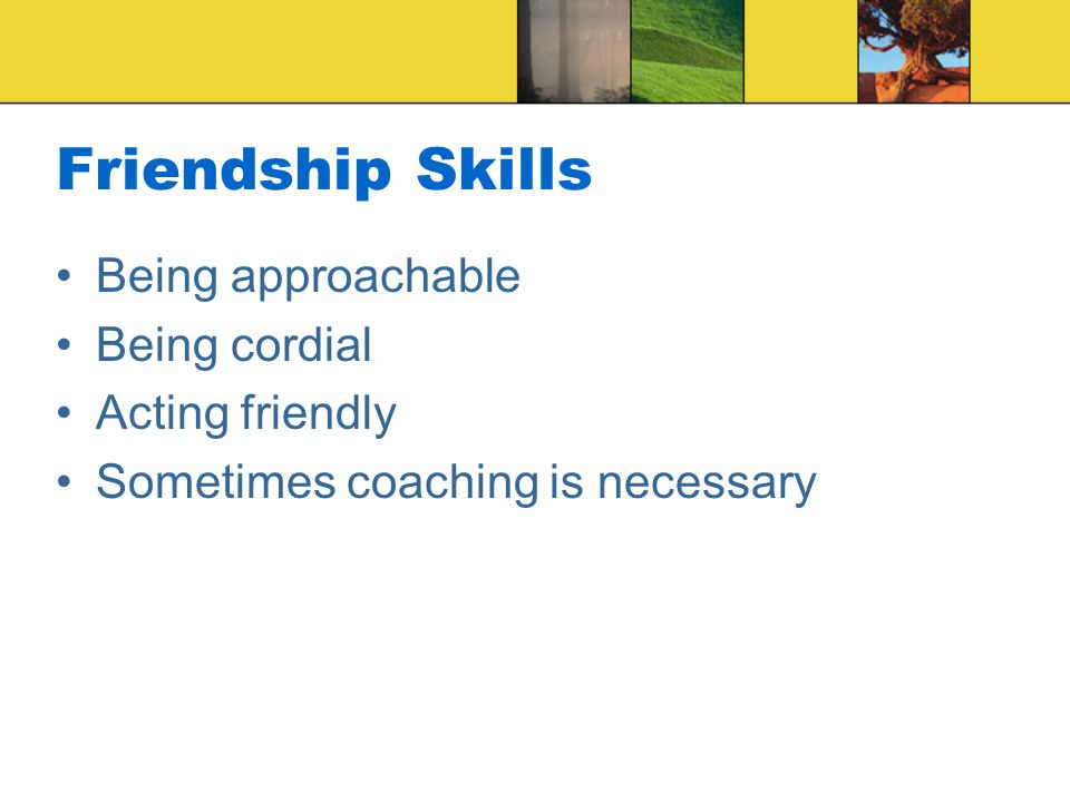 Friendship Skills Being approachable Being cordial Acting friendly Sometimes coaching is necessary