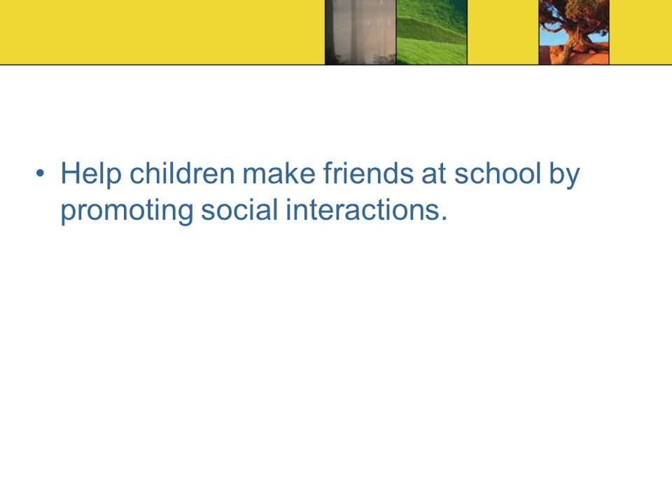 Help children make friends at school by promoting social interactions.