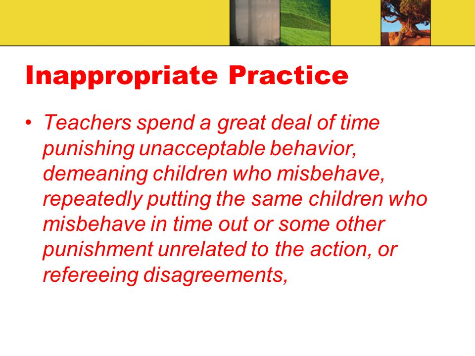 Inappropriate Practice Teachers spend a great deal of time punishing unacceptable behavior, demeaning children who misbehave, repeatedly putting the same children who misbehave in time out or some other punishment unrelated to the action, or refereeing disagreements,