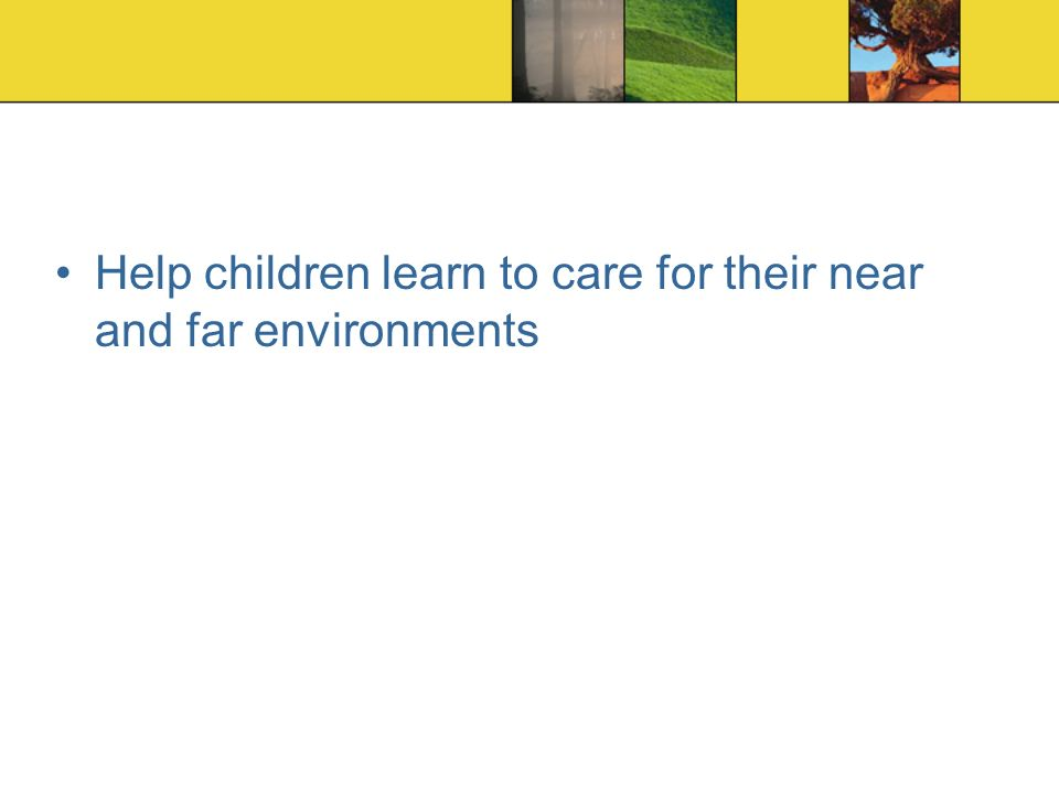 Help children learn to care for their near and far environments