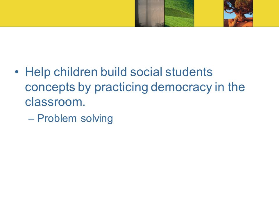 Help children build social students concepts by practicing democracy in the classroom.