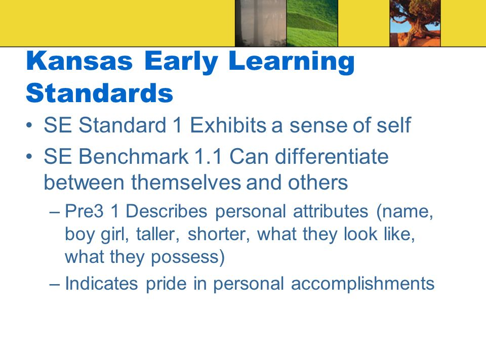 Kansas Early Learning Standards SE Standard 1 Exhibits a sense of self SE Benchmark 1.1 Can differentiate between themselves and others –Pre3 1 Describes personal attributes (name, boy girl, taller, shorter, what they look like, what they possess) –Indicates pride in personal accomplishments