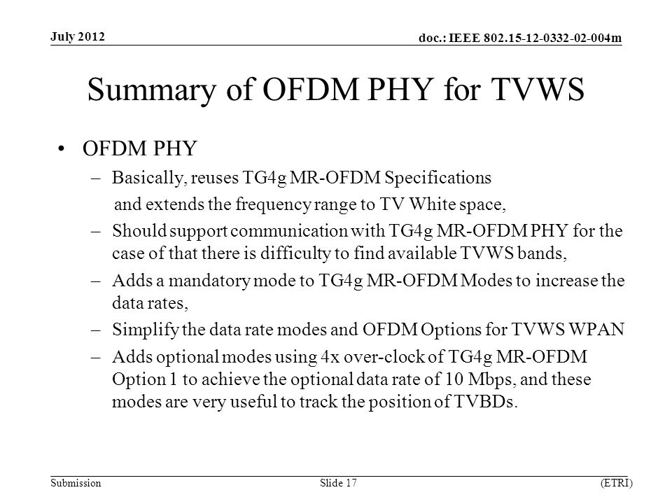 doc.: IEEE m Submission Summary of OFDM PHY for TVWS OFDM PHY –Basically, reuses TG4g MR-OFDM Specifications and extends the frequency range to TV White space, –Should support communication with TG4g MR-OFDM PHY for the case of that there is difficulty to find available TVWS bands, –Adds a mandatory mode to TG4g MR-OFDM Modes to increase the data rates, –Simplify the data rate modes and OFDM Options for TVWS WPAN –Adds optional modes using 4x over-clock of TG4g MR-OFDM Option 1 to achieve the optional data rate of 10 Mbps, and these modes are very useful to track the position of TVBDs.