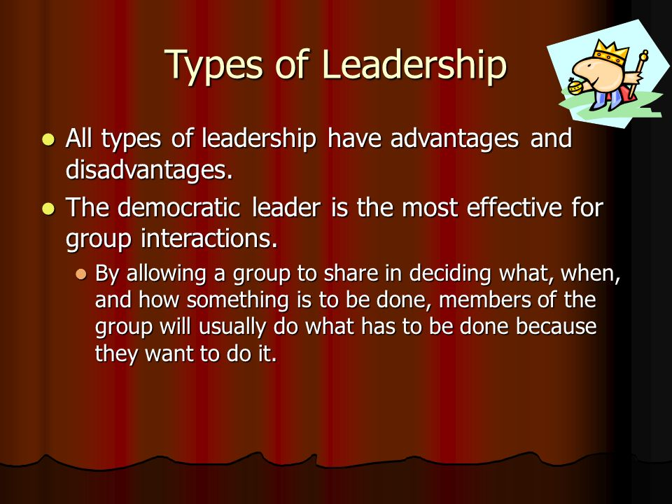Types of Leadership All types of leadership have advantages and disadvantages.