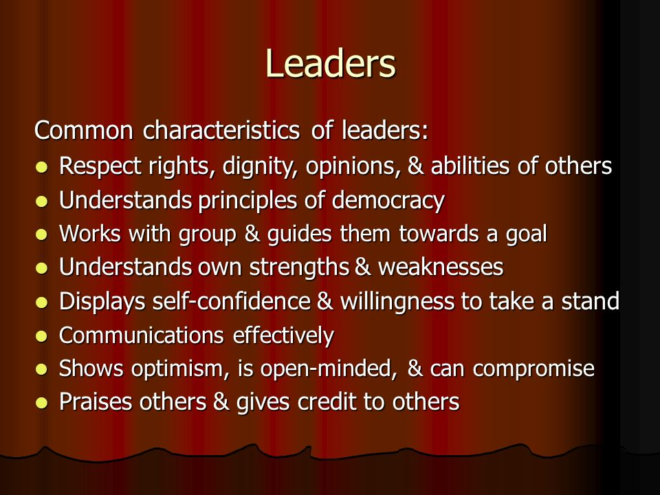 Leaders Common characteristics of leaders: Respect rights, dignity, opinions, & abilities of others Respect rights, dignity, opinions, & abilities of others Understands principles of democracy Understands principles of democracy Works with group & guides them towards a goal Works with group & guides them towards a goal Understands own strengths & weaknesses Understands own strengths & weaknesses Displays self-confidence & willingness to take a stand Displays self-confidence & willingness to take a stand Communications effectively Communications effectively Shows optimism, is open-minded, & can compromise Shows optimism, is open-minded, & can compromise Praises others & gives credit to others Praises others & gives credit to others
