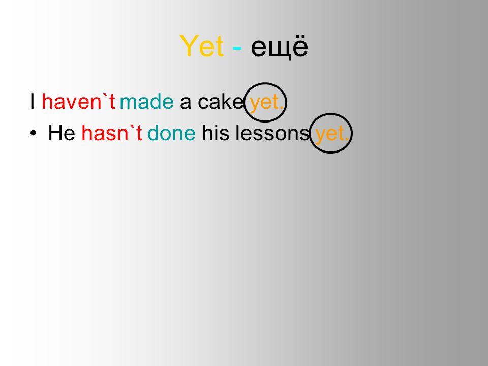 Введение present perfect Курсовая работа учителя английского языка  5 yet ещё i haven`t made a cake yet he hasn`t done his lessons yet