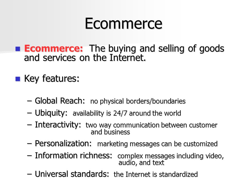 Ecommerce Impact Marketing Mix has been impacted Marketing Mix has been impacted –Product  Consumers can be communicated with individually  Custom services can be easily created (Airline tickets, hotel reservations, rental cars)  Custom products can be easily built (build your own car or computer)  Larger stocking options because market potential is greater
