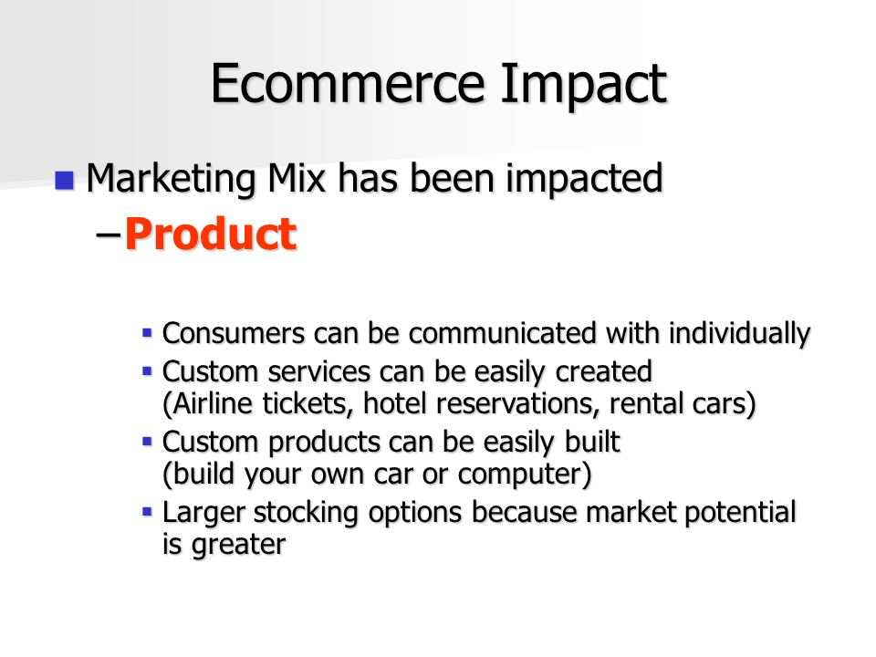 Ecommerce Impact Marketing Mix has been impacted Marketing Mix has been impacted –Product  Consumers can be communicated with individually  Custom services can be easily created (Airline tickets, hotel reservations, rental cars)  Custom products can be easily built (build your own car or computer)  Larger stocking options because market potential is greater