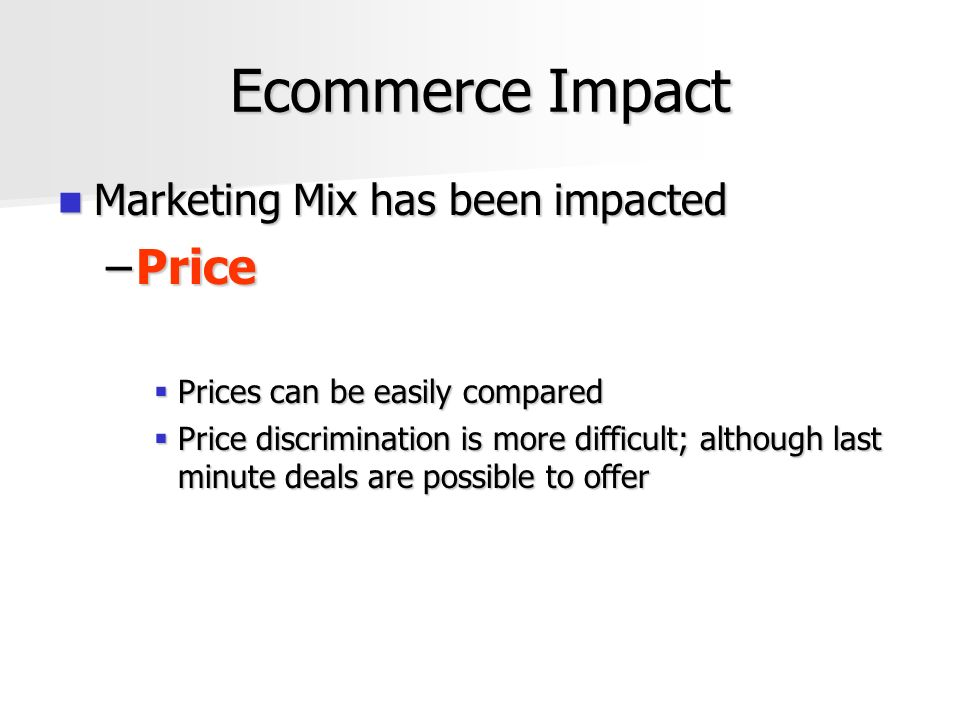 Ecommerce Impact Marketing Mix has been impacted Marketing Mix has been impacted –Price  Prices can be easily compared  Price discrimination is more difficult; although last minute deals are possible to offer