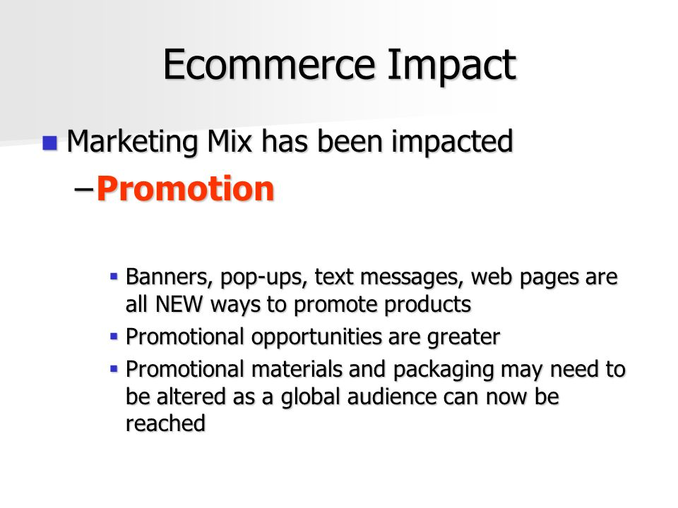 Ecommerce Impact Marketing Mix has been impacted Marketing Mix has been impacted –Promotion  Banners, pop-ups, text messages, web pages are all NEW ways to promote products  Promotional opportunities are greater  Promotional materials and packaging may need to be altered as a global audience can now be reached