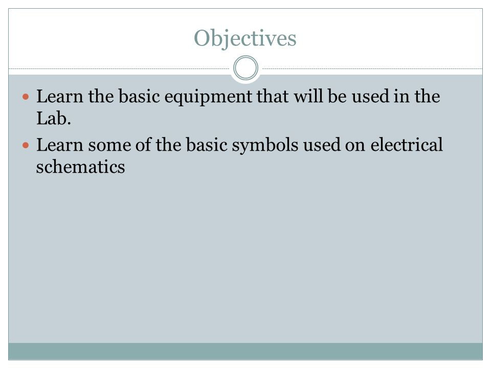 Basic Equipment and Schematic Reading. Objectives Learn the basic ...