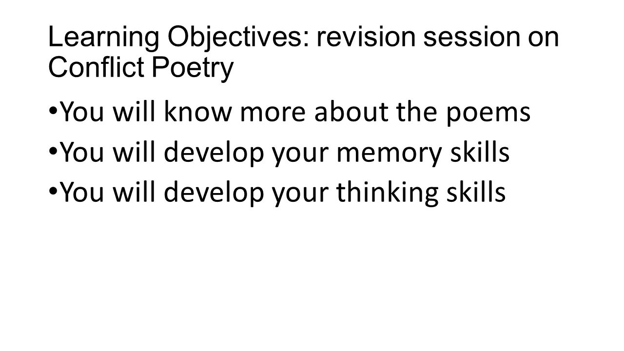 Learning Objectives: revision session on Conflict Poetry You will know more about the poems You will develop your memory skills You will develop your thinking skills