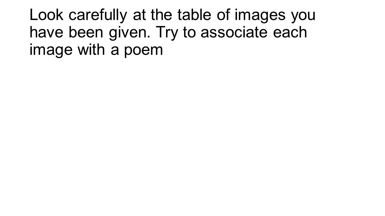 Look carefully at the table of images you have been given. Try to associate each image with a poem