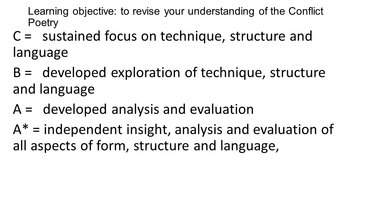 Learning objective: to revise your understanding of the Conflict Poetry C = sustained focus on technique, structure and language B = developed exploration of technique, structure and language A = developed analysis and evaluation A* = independent insight, analysis and evaluation of all aspects of form, structure and language,
