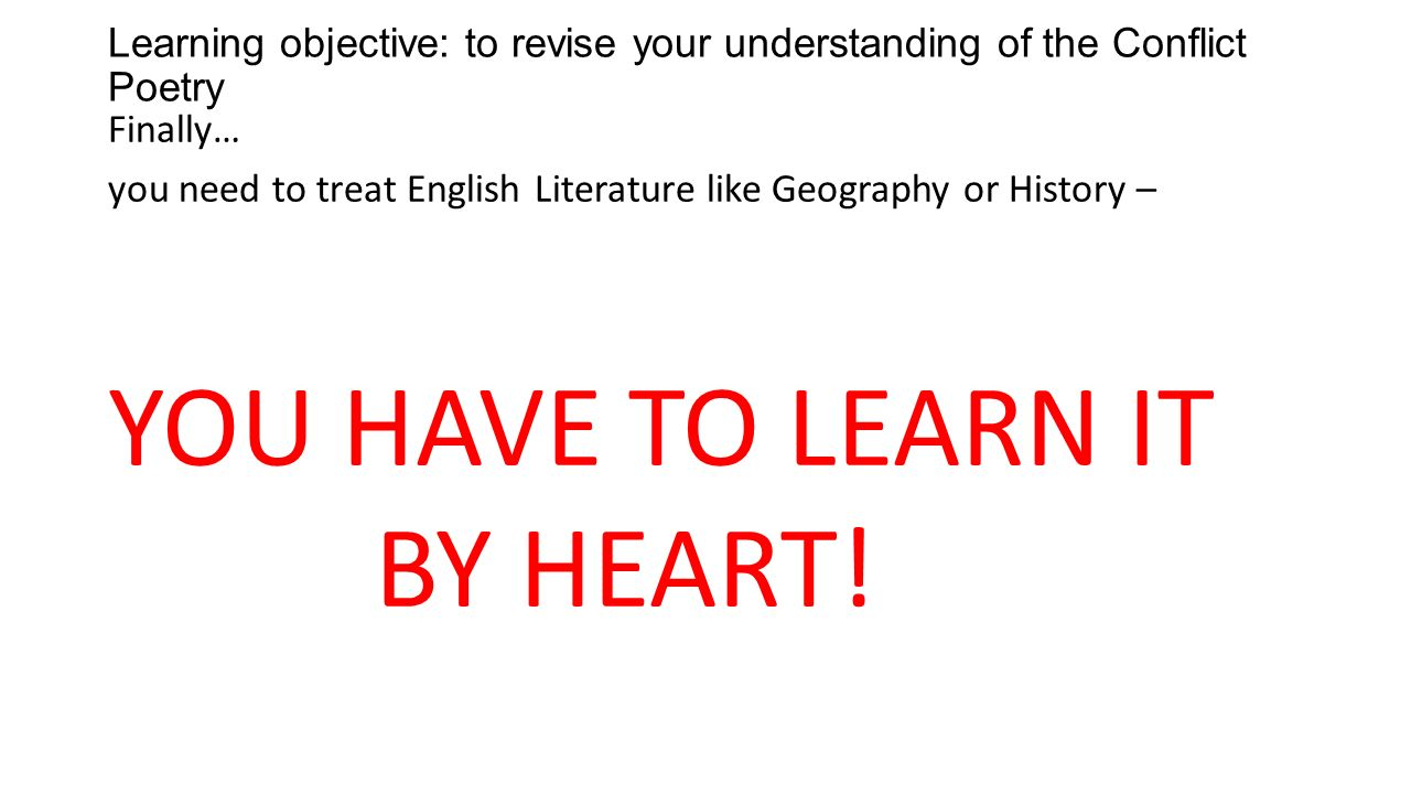 Learning objective: to revise your understanding of the Conflict Poetry Finally… you need to treat English Literature like Geography or History – YOU HAVE TO LEARN IT BY HEART!