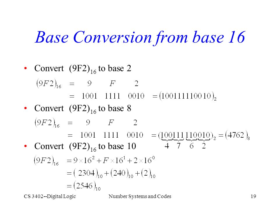 CS 3402--Digital LogicNumber Systems and Codes19 Base Conversion from base 16 Convert (9F2) 16 to base 2 Convert (9F2) 16 to base 8 Convert (9F2) 16 to base 10