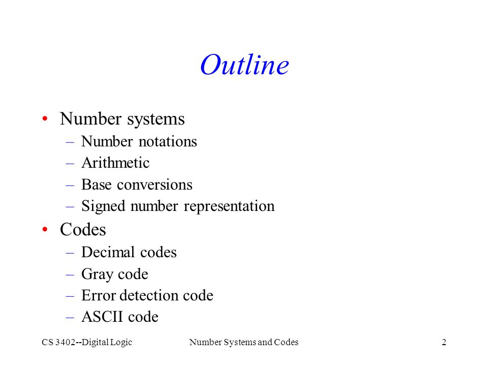 CS 3402--Digital LogicNumber Systems and Codes2 Outline Number systems –Number notations –Arithmetic –Base conversions –Signed number representation Codes –Decimal codes –Gray code –Error detection code –ASCII code
