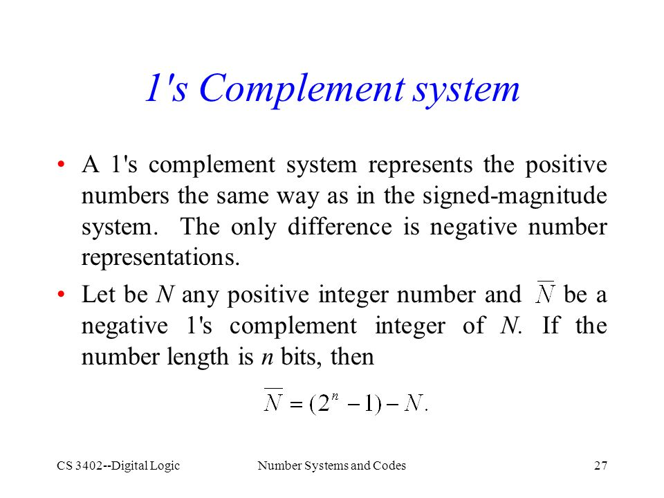 CS 3402--Digital LogicNumber Systems and Codes27 1 s Complement system A 1 s complement system represents the positive numbers the same way as in the signed-magnitude system.