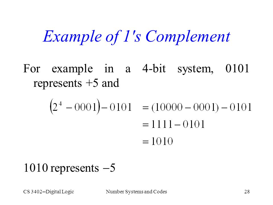 CS 3402--Digital LogicNumber Systems and Codes28 Example of 1 s Complement For example in a 4-bit system, 0101 represents +5 and 1010 represents  5