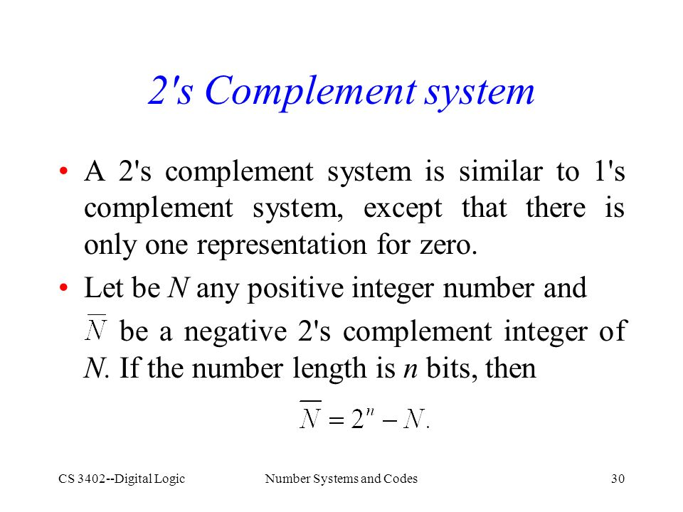 CS 3402--Digital LogicNumber Systems and Codes30 2 s Complement system A 2 s complement system is similar to 1 s complement system, except that there is only one representation for zero.