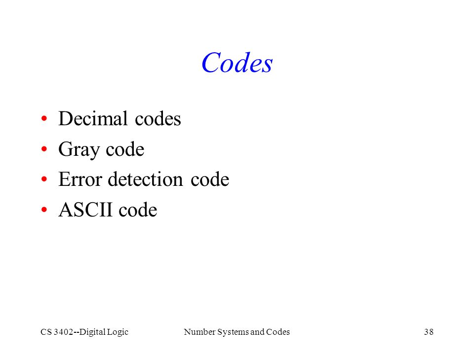 CS 3402--Digital LogicNumber Systems and Codes38 Codes Decimal codes Gray code Error detection code ASCII code