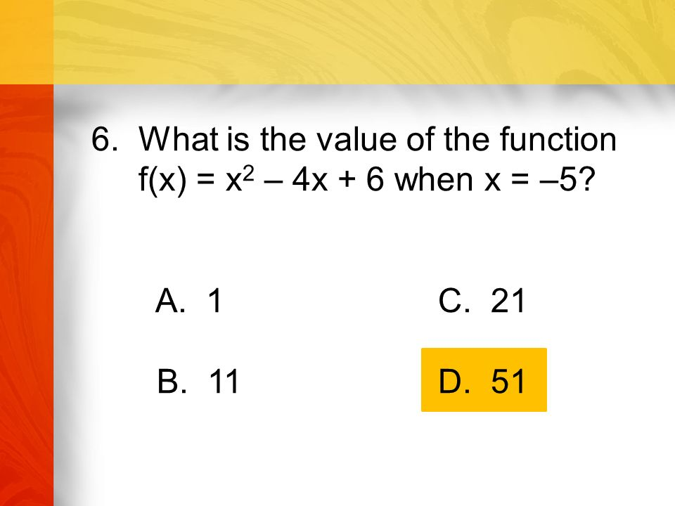 6. What is the value of the function f(x) = x 2 – 4x + 6 when x = –5 A. 1 C. 21 B. 11 D. 51