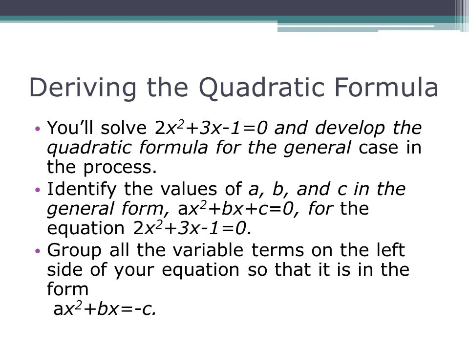 To study the derivation of the quadratic formula To learn to use ...