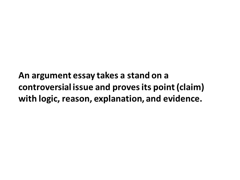an argument essay takes a stand on a controversial issue and  1 an argument essay takes a stand on a controversial issue and proves its point claim logic reason explanation and evidence