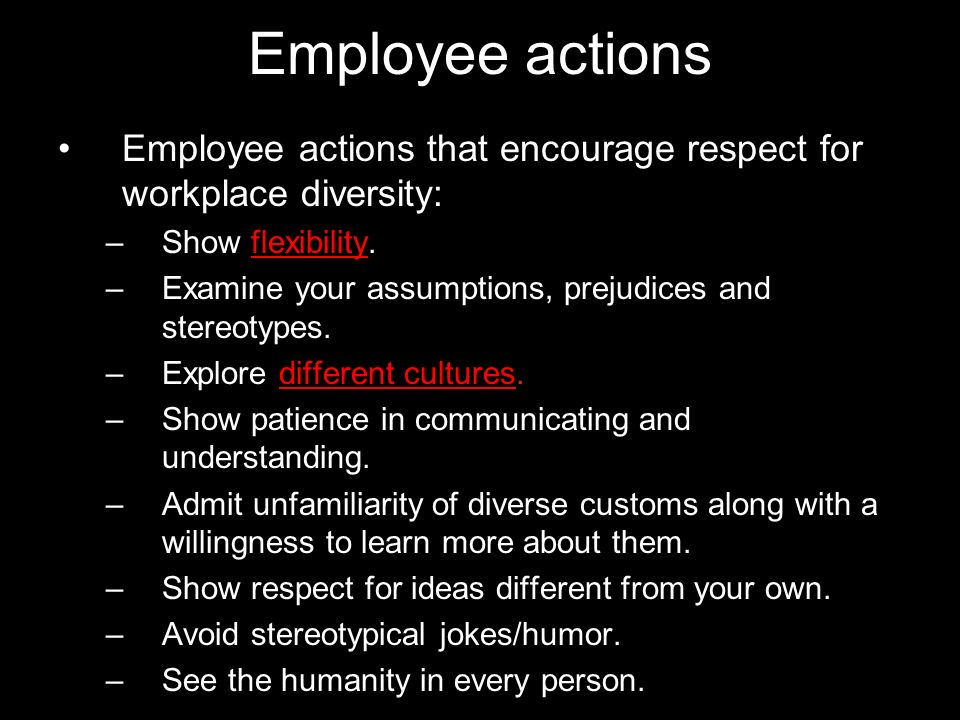 Employee actions Employee actions that encourage respect for workplace diversity: –Show flexibility. –Examine your assumptions, prejudices and stereot