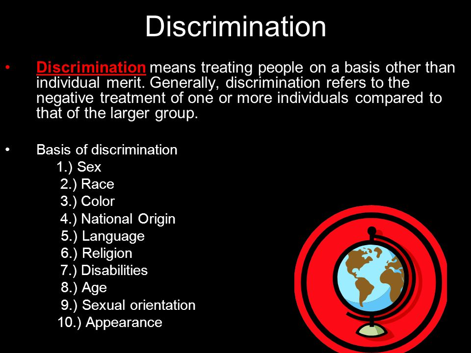 Discrimination Discrimination means treating people on a basis other than individual merit. Generally, discrimination refers to the negative treatment