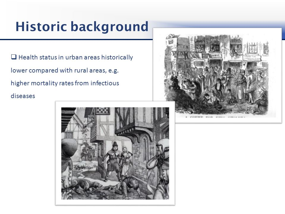 Historic background  Health status in urban areas historically lower compared with rural areas, e.g.