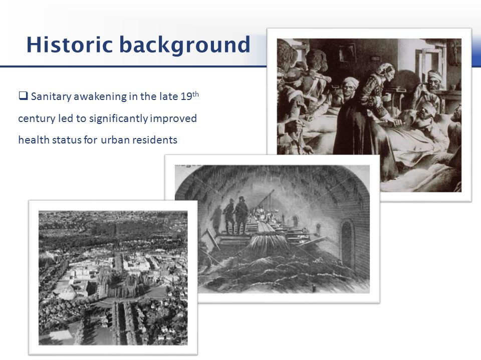 Historic background  Sanitary awakening in the late 19 th century led to significantly improved health status for urban residents