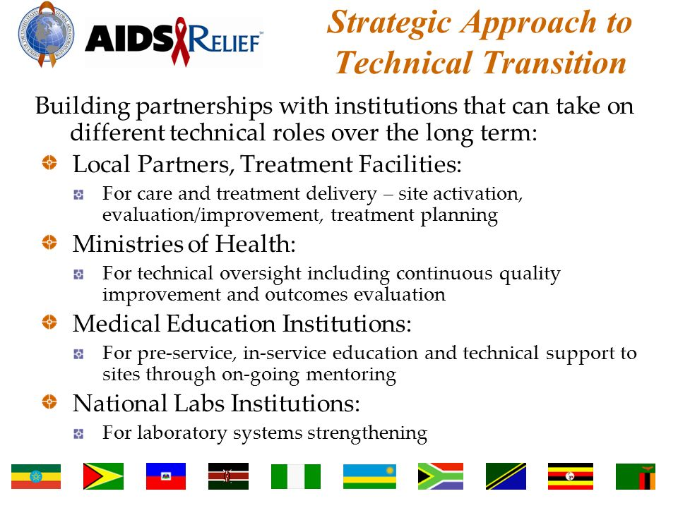 Strategic Approach to Technical Transition Building partnerships with institutions that can take on different technical roles over the long term: Local Partners, Treatment Facilities: For care and treatment delivery – site activation, evaluation/improvement, treatment planning Ministries of Health: For technical oversight including continuous quality improvement and outcomes evaluation Medical Education Institutions: For pre-service, in-service education and technical support to sites through on-going mentoring National Labs Institutions: For laboratory systems strengthening