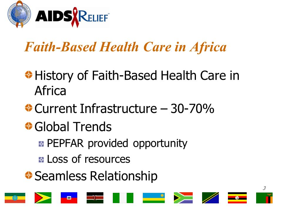 Faith-Based Health Care in Africa History of Faith-Based Health Care in Africa Current Infrastructure – 30-70% Global Trends PEPFAR provided opportunity Loss of resources Seamless Relationship 3