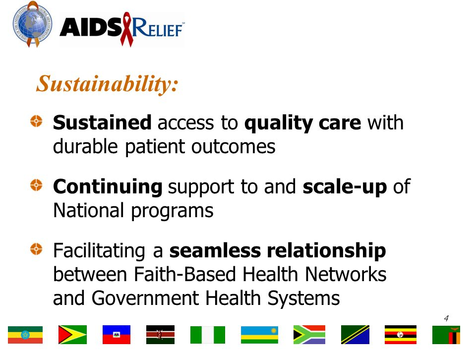 Sustainability: Sustained access to quality care with durable patient outcomes Continuing support to and scale-up of National programs Facilitating a seamless relationship between Faith-Based Health Networks and Government Health Systems 4