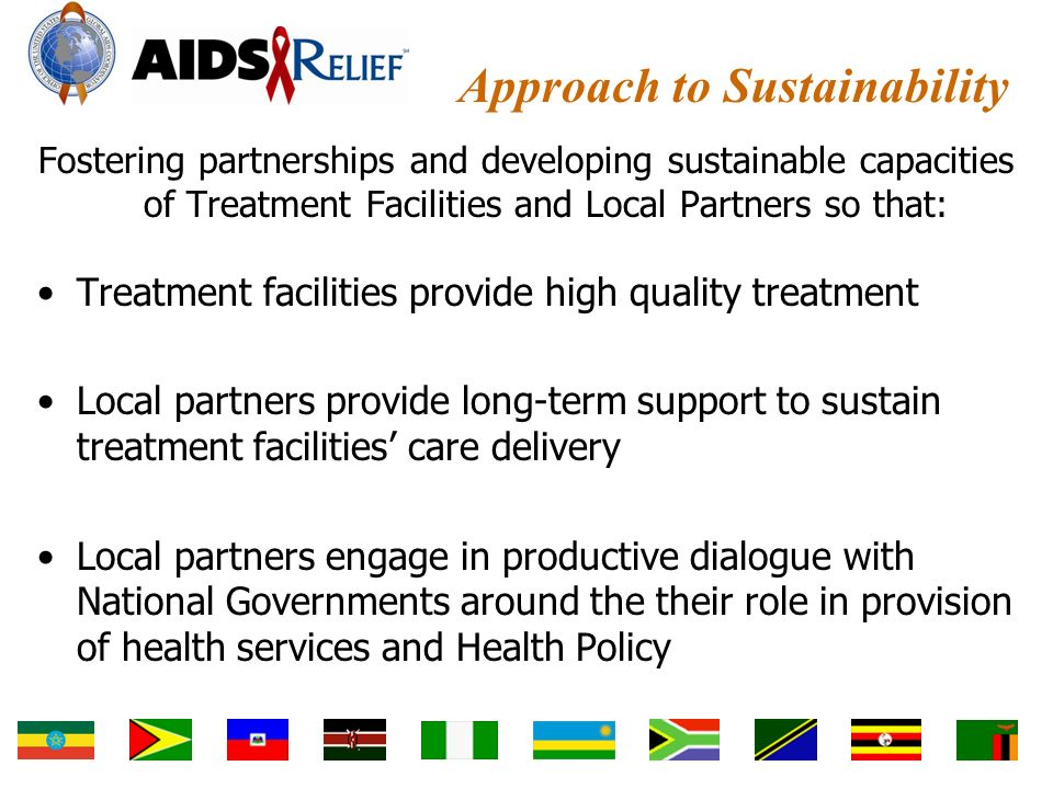 Approach to Sustainability Fostering partnerships and developing sustainable capacities of Treatment Facilities and Local Partners so that: Treatment facilities provide high quality treatment Local partners provide long-term support to sustain treatment facilities' care delivery Local partners engage in productive dialogue with National Governments around the their role in provision of health services and Health Policy
